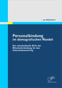 Personalbindung im demografischen Wandel: Die entscheidende Rolle der Mitarbeiterbindung fur den Unternehmenserfolg