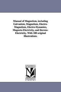 Manual of Magnetism, Including Galvanism, Magnetism, Electro-magnetism, Electro-dynamics, Magneto-electricity, and Thermo-electricity. With 180 Original Illustrations.