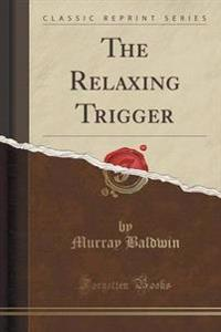 The Relaxing Trigger (Classic Reprint)