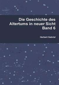 Die Geschichte Des Altertums in Neuer Sicht Band 6