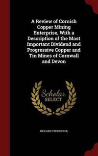 A Review of Cornish Copper Mining Enterprise, with a Description of the Most Important Dividend and Progressive Copper and Tin Mines of Cornwall and Devon