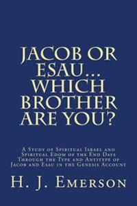 Jacob or Esau...Which Brother Are You?: A Study of Spiritual Israel and Spiritual Edom of the End Days Through the Type and Antitype of Jacob and Esau