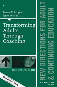Transforming Adults Through Coaching: New Directions for Adult and Continuing Education, Number 148