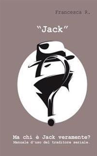 """""""Jack"""": Ma Chi E Jack Veramente? Manuale D'Uso del Traditore Seriale."""
