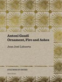 Antoni Gaudi: Ornament, Fire and Ashes
