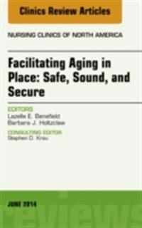 Facilitating Aging in Place: Safe, Sound, and Secure, An Issue of Nursing Clinics, E-Book