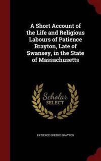 A Short Account of the Life and Religious Labours of Patience Brayton, Late of Swansey, in the State of Massachusetts