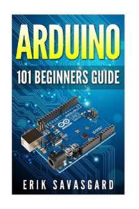 Arduino: 101 Beginners Guide: How to Get Started with Your Arduino (Tips, Tricks, Projects and More!)