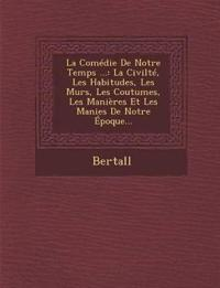 La Comedie de Notre Temps ...: La Civilte, Les Habitudes, Les Murs, Les Coutumes, Les Manieres Et Les Manies de Notre Epoque...
