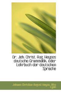 Dr. Joh. Christ. Aug. Heyses Deutsche Grammatik. Oder Lehrbuch Der Deutschen Sprache