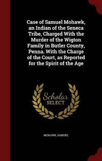 Case of Samuel Mohawk, an Indian of the Seneca Tribe, Charged with the Murder of the Wigton Family in Butler County, Penna. with the Charge of the Court, as Reported for the Spirit of the Age