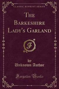 The Barkeshire Lady's Garland (Classic Reprint)