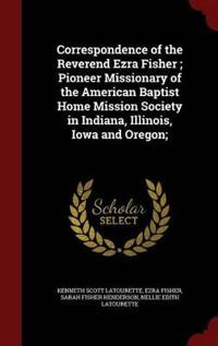 Correspondence of the Reverend Ezra Fisher; Pioneer Missionary of the American Baptist Home Mission Society in Indiana, Illinois, Iowa and Oregon;
