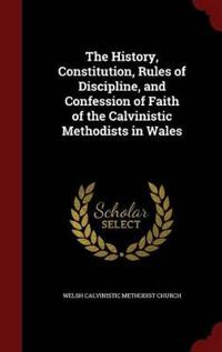 The History, Constitution, Rules of Discipline, and Confession of Faith of the Calvinistic Methodists in Wales