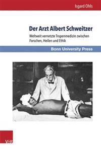 Der Arzt Albert Schweitzer: Weltweit Vernetzte Tropenmedizin Zwischen Forschen, Heilen Und Ethik