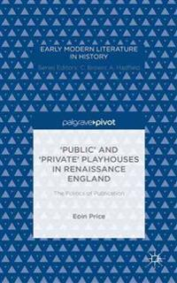 `Public' and `Private' Playhouses in Renaissance England: The Politics of Publication