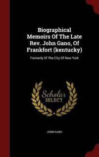 Biographical Memoirs of the Late REV. John Gano, of Frankfort (Kentucky), Formerly of the City of New York