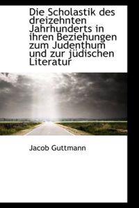 Die Scholastik Des Dreizehnten Jahrhunderts in Ihren Beziehungen Zum Judenthum Und Zur J Dischen Lit