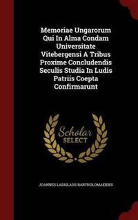 Memoriae Ungarorum Qui in Alma Condam Universitate Vitebergensi a Tribus Proxime Concludendis Seculis Studia in Ludis Patriis Coepta Confirmarunt
