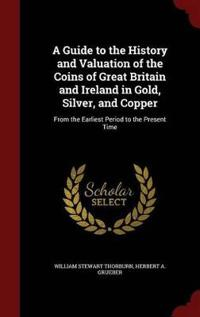 A Guide to the History and Valuation of the Coins of Great Britain and Ireland in Gold, Silver, and Copper
