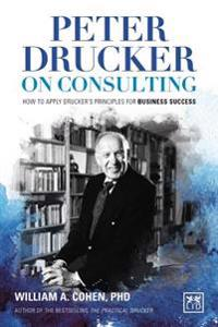 Peter Drucker on Consulting: How to Apply Druckeras Principles for Business Success