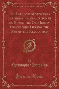 The Life and Adventures of Christopher a Prisoner on Board the Old Jersey Prison Ship During the War of the Revolution (Classic Reprint)