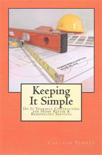 Keeping It Simple Do-It-Yourself Contracting for Home Repair & Remodeling Services