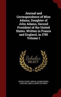 Journal and Correspondence of Miss Adams, Daughter of John Adams, Second President of the United States. Written in France and England, in 1785 Volume 1