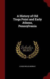 A History of Old Tioga Point and Early Athens, Pennsylvania