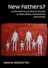 New Fathers? Contemporary American Stories of Masculinity, Domesticity and Kinship