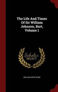 The Life and Times of Sir William Johnson, Bart; Volume 1