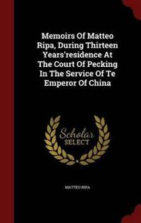 Memoirs of Matteo Ripa, During Thirteen Years'residence at the Court of Pecking in the Service of Te Emperor of China