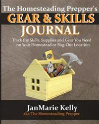 The Homesteading Prepper's Gear & Skills Journal: Track the Skills, Supplies and Gear You Need