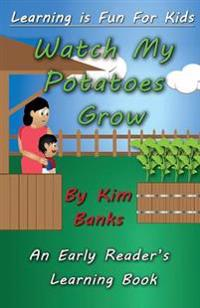 Watch My Potatoes Grow: An Early Reader's Learning Book