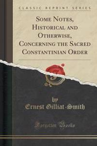 Some Notes, Historical and Otherwise, Concerning the Sacred Constantinian Order (Classic Reprint)