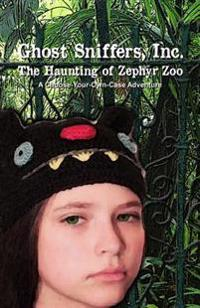 Ghost Sniffers, Inc.: The Haunting of Zephyr Zoo: A Choose-Your-Own-Case Adventure