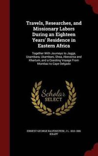 Travels, Researches, and Missionary Labors During an Eighteen Years' Residence in Eastern Africa