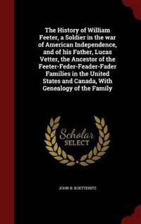The History of William Feeter, a Soldier in the War of American Independence, and of His Father, Lucas Vetter, the Ancestor of the Feeter-Feder-Feader-Fader Families in the United States and Canada, with Genealogy of the Family