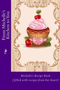 From Michelle's Kitchen to You: Michelle's Recipe Book (Filled with Recipes from Her Heart)