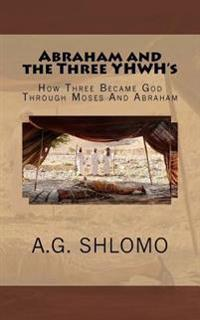 Abraham and the Three Yhwh's: How Three Became God Through Moses and Abraham