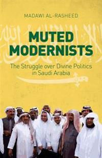 Muted Modernists: The Struggle Over Divine Politics in Saudi Arabia