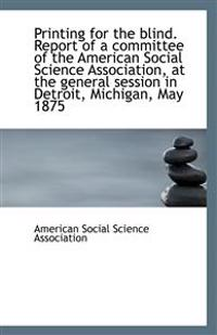 Printing for the blind. Report of a committee of the American Social Science Association, at the gen
