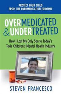 Overmedicated and Undertreated: How I Lost My Only Son to Today's Toxic Children's Mental Health Industry