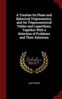 A Treatise on Plane and Spherical Trigonometry, and on Trigonometrical Tables and Logarithms, Together with a Selection of Problems and Their Solutions