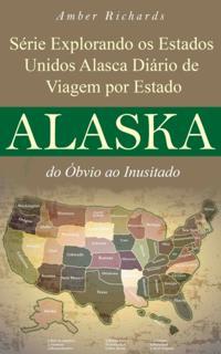 Serie Explorando os Estados Unidos Alasca - Diario de Viagem por Estado: do Obvio ao Inusitado