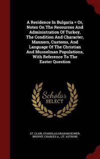 A Residence in Bulgaria = Or, Notes on the Resources and Administration of Turkey, the Condition and Character, Manners, Customs, and Language of the Christian and Musselman Populations, with Reference to the Easter Question