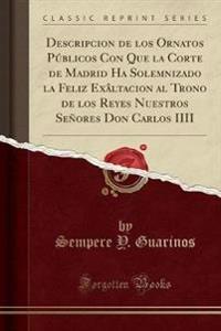 Descripcion de Los Ornatos Publicos Con Que La Corte de Madrid Ha Solemnizado La Feliz Exaltacion Al Trono de Los Reyes Nuestros Senores Don Carlos IIII (Classic Reprint)