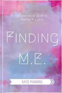 Finding M.E.: An Alternative Guide to Healing M.E./Cfs
