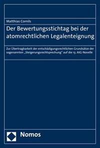 Der Bewertungsstichtag Bei Der Atomrechtlichen Legalenteignung: Zur Ubertragbarkeit Der Entschadigungsrechtlichen Grundsatze Der Sogenannten 'Steigeru