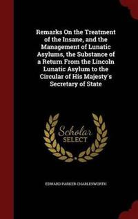 Remarks on the Treatment of the Insane, and the Management of Lunatic Asylums, the Substance of a Return from the Lincoln Lunatic Asylum to the Circular of His Majesty's Secretary of State